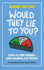 Would They Lie to You? - How to Spin Friends and Manipulate People ebook by Robert Hutton,Matthew Parris