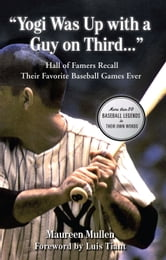 """Yogi Was Up with a Guy on Third. . ."" - Hall of Famers Recall Their Favorite Baseball Games Ever ebook by Maureen Mullen"