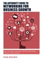 The Authority Guide to Networking for Business Growth - How to master confident, effective networking and win more business ebook by Rob Brown