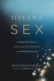 Divine Sex - A Compelling Vision for Christian Relationships in a Hypersexualized Age ebook by Jonathan Grant,James Smith