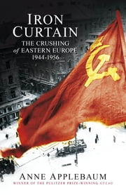 Iron Curtain - The Crushing of Eastern Europe 1944-56 ebook by Anne Applebaum
