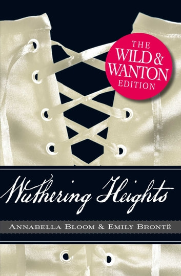 Wuthering Heights: The Wild and Wanton Edition ebook by Emily Bronte,Annabella Bloom
