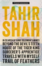 The Complete Collection of Travel Literature - In Search of King Solomon's Mines, Beyond the Devil's Teeth, House of the Tiger King, Sorcerer's Apprentice, Travels With Myself, Trail of Feathers ebook by Tahir Shah