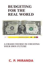 Budgeting for the Real World: A Crash Course in Creating Your Own Future