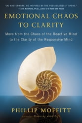 Emotional Chaos to Clarity - Move from the Chaos of the Reactive Mind to the Clarity of the Responsive Mind ebook by Phillip Moffitt