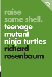 Raise Some Shell - Teenage Mutant Ninja Turtles ebook by Richard Rosenbaum