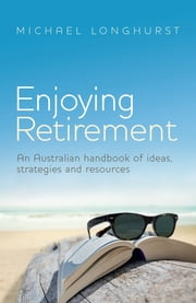 Enjoying Retirement - An Australian handbook of ideas, strategies and resources ebook by Michael Longhurst
