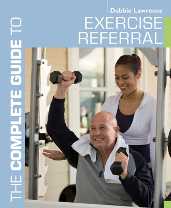 The Complete Guide to Exercise Referral - Working with Clients Referred to Exercise ebook by Debbie Lawrence