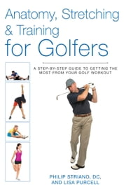 Anatomy, Stretching & Training for Golfers - A Step-by-Step Guide to Getting the Most from Your Golf Workout ebook by Philip Striano, Dr.