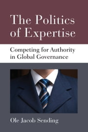 The Politics of Expertise - Competing for Authority in Global Governance ebook by Ole Jacob Sending