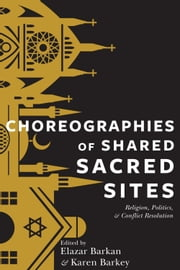 Choreographies of Shared Sacred Sites - Religion, Politics, and Conflict Resolution ebook by Elazar Barkan,Karen Barkey