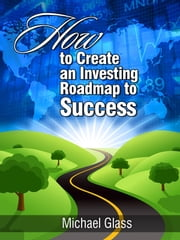 How to Create an Investing Road Map to Success ebook by Michael Glass
