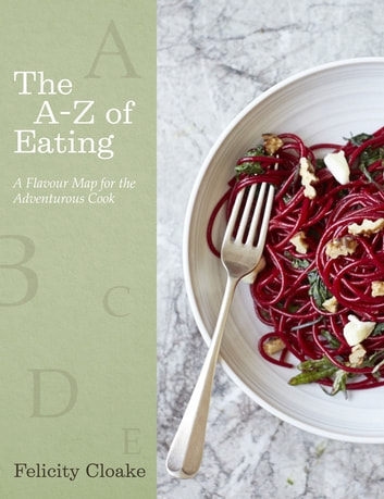 The A-Z of Eating - A Flavour Map for the Adventurous Cook ebook by Felicity Cloake