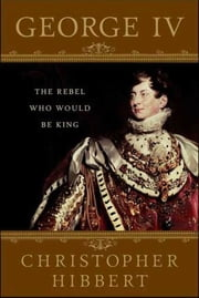 George IV: The Rebel Who Would Be King ebook by Christopher Hibbert