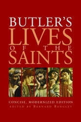 Butler's Lives of the Saints - Concise, Modernized Edition ebook by Bernard Bangley