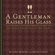 A Gentleman Raises His Glass - A Concise, Contemporary Guide to the Noble Tradition of the Toast ebook by John Bridges, Bryan Curtis