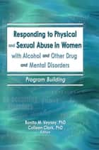 Responding to Physical and Sexual Abuse in Women with Alcohol and Other Drug and Mental Disorders ebook by Bonita Veysey,Colleen Clark