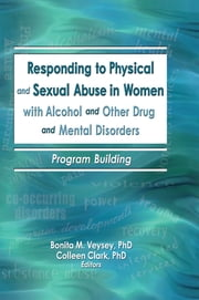 Responding to Physical and Sexual Abuse in Women with Alcohol and Other Drug and Mental Disorders - Program Building ebook by Bonita Veysey,Colleen Clark