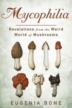 Mycophilia - Revelations from the Weird World of Mushrooms ebook by Eugenia Bone