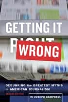 Getting It Wrong - Debunking the Greatest Myths in American Journalism ebook by W. Joseph Campbell
