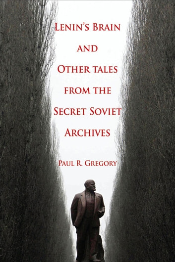Lenin's Brain and Other Tales from the Secret Soviet Archives ebook by Paul R. Gregory