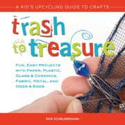 Trash to Treasure - A Kid's Upcycling Guide to Crafts ebook by Pam Scheunemann