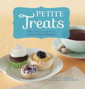 Petite Treats - Adorably Delicious Versions of All Your Favorites from Scones, Donuts, and Cupcakes to Brownies, Cakes, and Pies ebook by Morgan Greenseth,Christy Beaver
