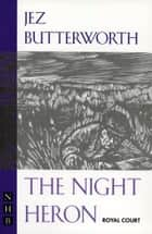 The Night Heron (NHB Modern Plays) ebook by Jez Butterworth