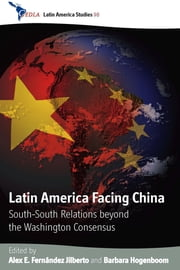 Latin America Facing China - South-South Relations beyond the Washington Consensus ebook by Barbara Hogenboom,Alex E. Fernández Jilberto†