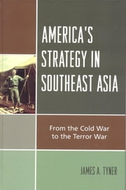 America's Strategy in Southeast Asia - From Cold War to Terror War ebook by James A. Tyner