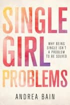 Single Girl Problems - Why Being Single Isn't a Problem to Be Solved ebook by Andrea Bain