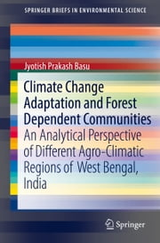 Climate Change Adaptation and Forest Dependent Communities - An Analytical Perspective of Different Agro-Climatic Regions of West Bengal, India ebook by Jyotish Prakash Basu