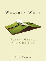 Weather Whys - Facts, Myths, and Oddities ebook by Paul Yeager