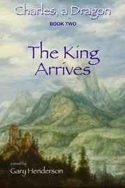 The King Arrives: Charles, A Dragon - Book II ebook by Gary L Henderson