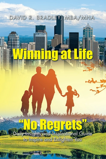 "Winning at Life ""No Regrets"" - Daily Insights and Inspirational Guide to Inspire and Enlighten You ebook by David R Bradley, MHA"