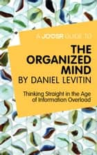 A Joosr Guide to… The Organized Mind by Daniel Levitin: Thinking Straight in the Age of Information Overload ebook by Joosr