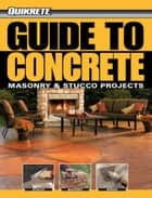 Guide to Concrete: Masonry & Stucco Projects - Masonry & Stucco Projects ebook by Phil Schmidt