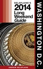 Washington, D.C. The Delaplaine 2014 Long Weekend Guide ebook by Andrew Delaplaine