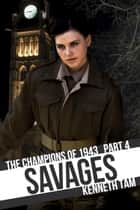 Savages - The Champions of 1943 - Part 4 ebook by Kenneth Tam