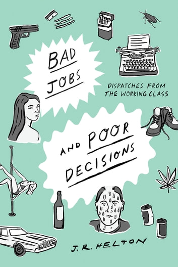 Bad Jobs and Poor Decisions: Dispatches from the Working Class ebook by J. R. Helton