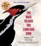 The Race to Save the Lord God Bird ebook by Phillip Hoose