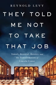 They Told Me Not to Take that Job - Tumult, Betrayal, Heroics, and the Transformation of Lincoln Center ebook by Reynold Levy