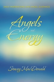Angels and Energy - Daily Inspirations and Angel Guidance ebook by Stacey MacDonald