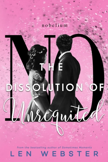 The Dissolution of Unrequited - The Science of Unrequited, #4 ebook by Len Webster