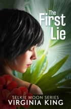 The First Lie - The Secrets of Selkie Moon, #1 ebook by Virginia King