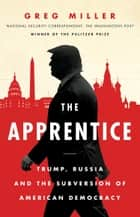 The Apprentice: Trump, Russia and the Subversion of American Democracy eBook by Greg Miller