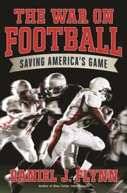 The War on Football - Saving America's Game ebook by Daniel J Flynn