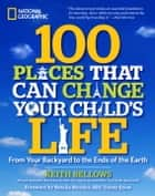 100 Places That Can Change Your Child's Life ebook by Keith Bellows,Natalie Morales