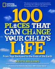 100 Places That Can Change Your Child's Life - From Your Backyard to the Ends of the Earth ebook by Keith Bellows,Natalie Morales
