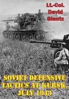 Soviet Defensive Tactics At Kursk, July 1943 ebook by Colonel David M Glantz